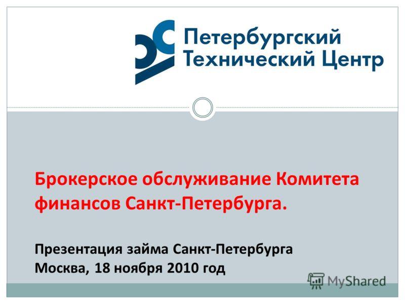 Брокерское обслуживание Комитета финансов Санкт-Петербурга. Презентация займа Санкт-Петербурга Москва, 18 ноября 2010 год
