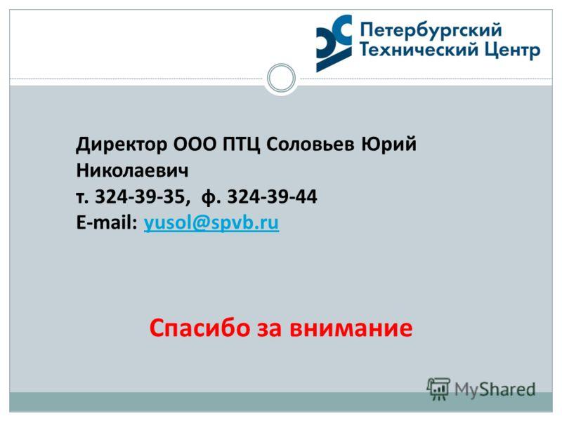 Спасибо за внимание Директор ООО ПТЦ Соловьев Юрий Николаевич т. 324-39-35, ф. 324-39-44 E-mail: yusol@spvb.ruyusol@spvb.ru