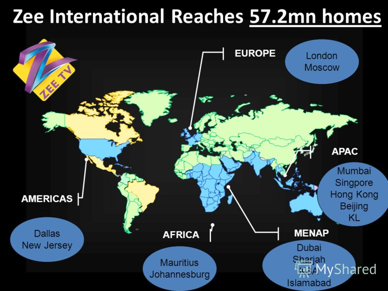 AFRICA AMERICAS MENAP EUROPE APAC Zee International Reaches 57.2mn homes Dallas New Jersey Mauritius Johannesburg Dubai Sharjah KSA Islamabad London Moscow Mumbai Singpore Hong Kong Beijing KL
