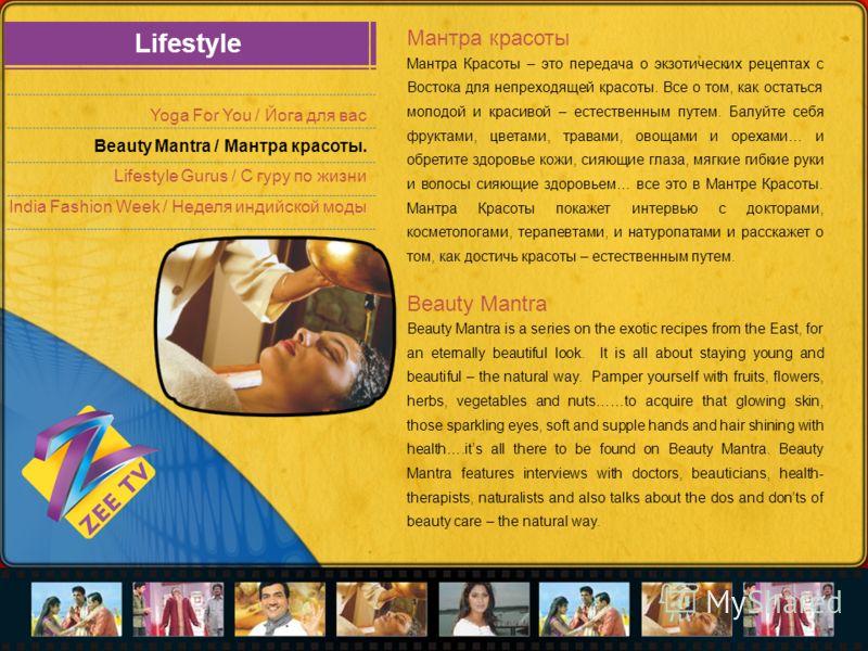 Lifestyle Yoga For You / Йога для вас Beauty Mantra / Мантра красоты. Lifestyle Gurus / С гуру по жизни India Fashion Week / Неделя индийской моды Мантра красоты Мантра Красоты – это передача о экзотических рецептах с Востока для непреходящей красоты