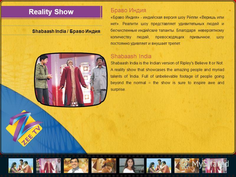 Reality Show Shabaash India / Браво Индия Браво Индия «Браво Индия» - индийская версия шоу Рипли «Веришь или нет». Реалити шоу представляет удивительных людей и бесчисленные индийские таланты. Благодаря невероятному количеству людей, превосходящих пр