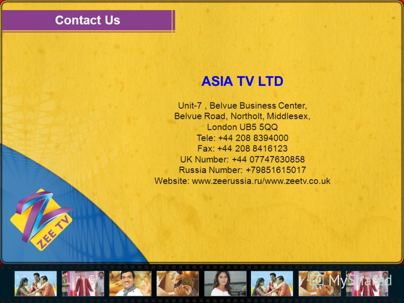Contact Us ASIA TV LTD Unit-7, Belvue Business Center, Belvue Road, Northolt, Middlesex, London UB5 5QQ Tele: +44 208 8394000 Fax: +44 208 8416123 UK Number: +44 07747630858 Russia Number: +79851615017 Website: www.zeerussia.ru/www.zeetv.co.uk