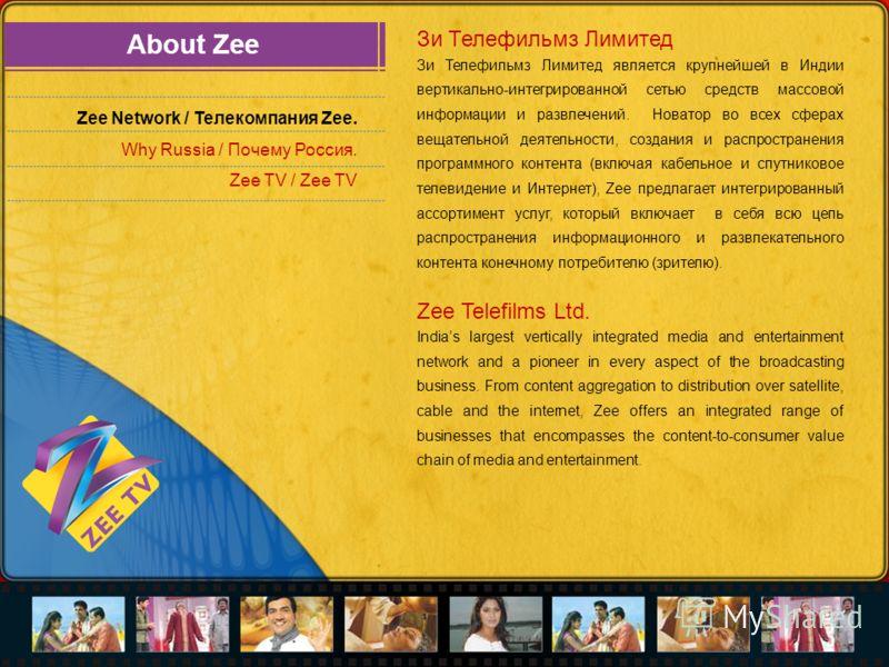 About Zee Zee Network / Телекомпания Zee. Why Russia / Почему Россия. Zee TV / Zee TV Зи Телефильмз Лимитед Зи Телефильмз Лимитед является крупнейшей в Индии вертикально-интегрированной сетью средств массовой информации и развлечений. Новатор во всех