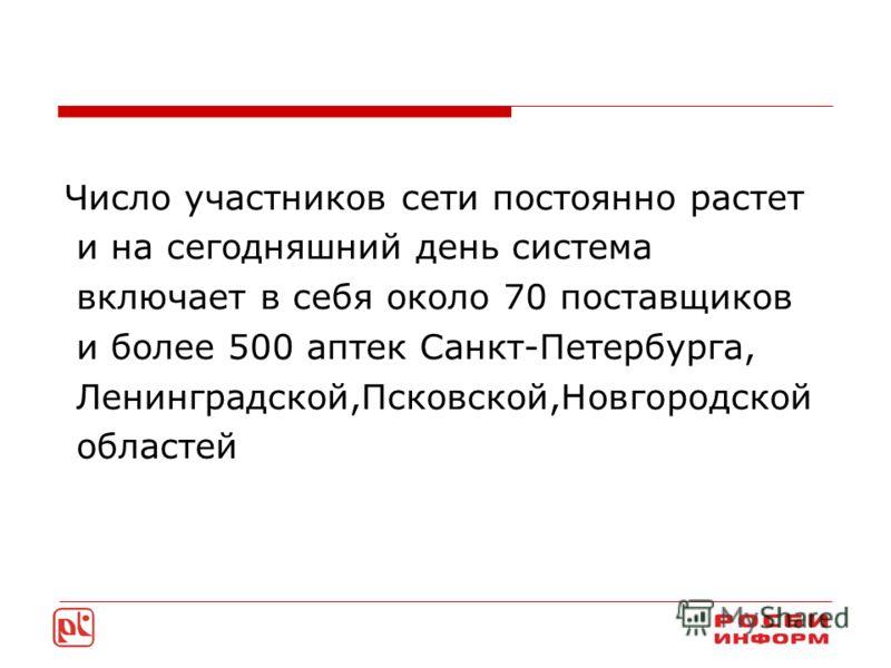 Число участников сети постоянно растет и на сегодняшний день система включает в себя около 70 поставщиков и более 500 аптек Санкт-Петербурга, Ленинградской,Псковской,Новгородской областей
