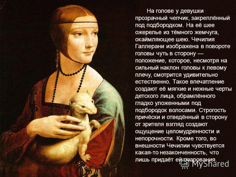 На голове у девушки прозрачный чепчик, закреплённый под подбородком. На её шее ожерелье из тёмного жемчуга, окаймляющее шею. Чечилия Галлерани изображена в повороте головы чуть в сторону положение, которое, несмотря на сильный наклон головы к левому