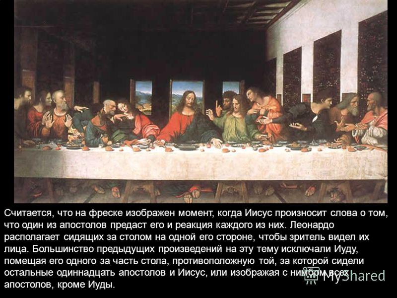 Считается, что на фреске изображен момент, когда Иисус произносит слова о том, что один из апостолов предаст его и реакция каждого из них. Леонардо располагает сидящих за столом на одной его стороне, чтобы зритель видел их лица. Большинство предыдущи