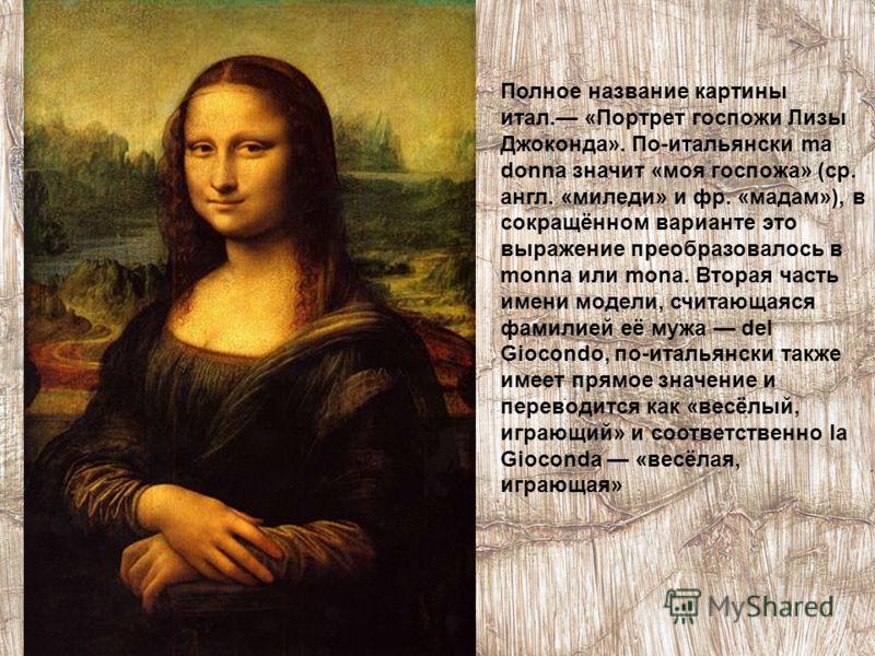 Полное название картины итал. «Портрет госпожи Лизы Джоконда». По-итальянски ma donna значит «моя госпожа» (ср. англ. «миледи» и фр. «мадам»), в сокращённом варианте это выражение преобразовалось в monna или mona. Вторая часть имени модели, считающая