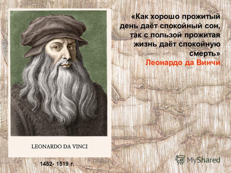 «Как хорошо прожитый день даёт спокойный сон, так с пользой прожитая жизнь даёт спокойную смерть» Леонардо да Винчи 1452- 1519 г.