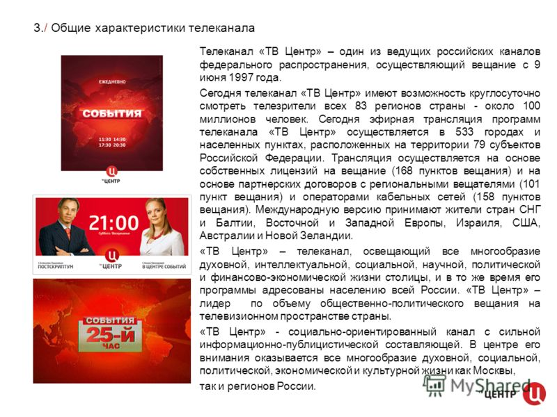 3./ Общие характеристики телеканала Телеканал «ТВ Центр» – один из ведущих российских каналов федерального распространения, осуществляющий вещание с 9 июня 1997 года. Сегодня телеканал «ТВ Центр» имеют возможность круглосуточно смотреть телезрители в