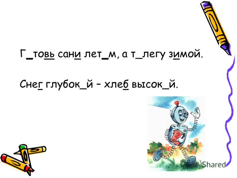Г_товь сани лет_м, а т_легу зимой. Снег глубок_й – хлеб высок_й.