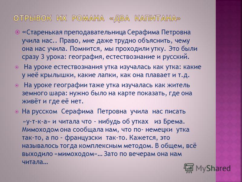 « Старенькая преподавательница Серафима Петровна учила нас.. Право, мне даже трудно объяснить, чему она нас учила. Помнится, мы проходили утку. Это были сразу 3 урока: география, естествознание и русский. На уроке естествознания утка изучалась как ут