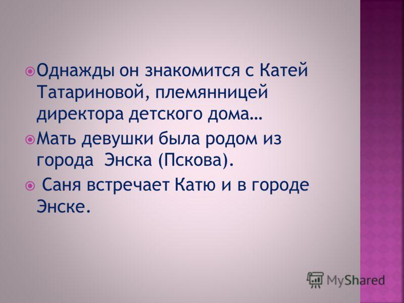 Однажды он знакомится с Катей Татариновой, племянницей директора детского дома… Мать девушки была родом из города Энска (Пскова). Саня встречает Катю и в городе Энске.