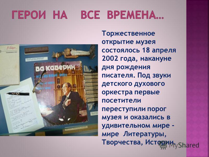 Торжественное открытие музея состоялось 18 апреля 2002 года, накануне дня рождения писателя. Под звуки детского духового оркестра первые посетители переступили порог музея и оказались в удивительном мире - мире Литературы, Творчества, Истории.