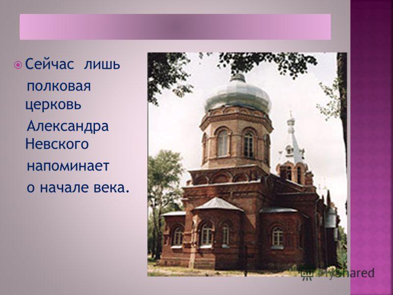 Сейчас лишь полковая церковь Александра Невского напоминает о начале века.