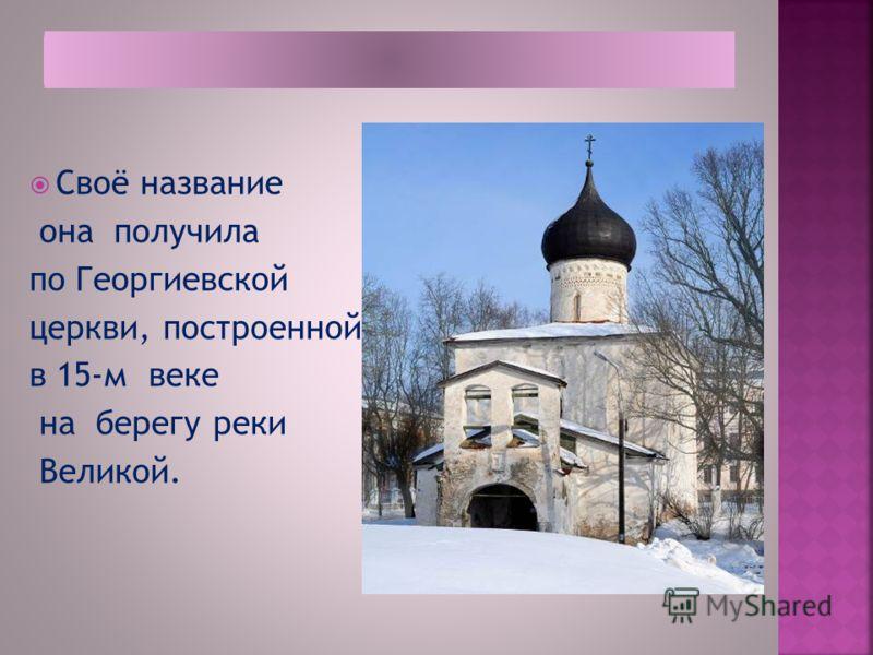 Своё название она получила по Георгиевской церкви, построенной в 15-м веке на берегу реки Великой.