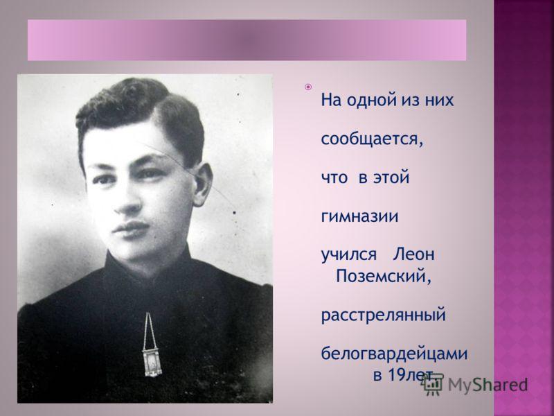 На одной из них сообщается, что в этой гимназии учился Леон Поземский, расстрелянный белогвардейцами в 19лет.