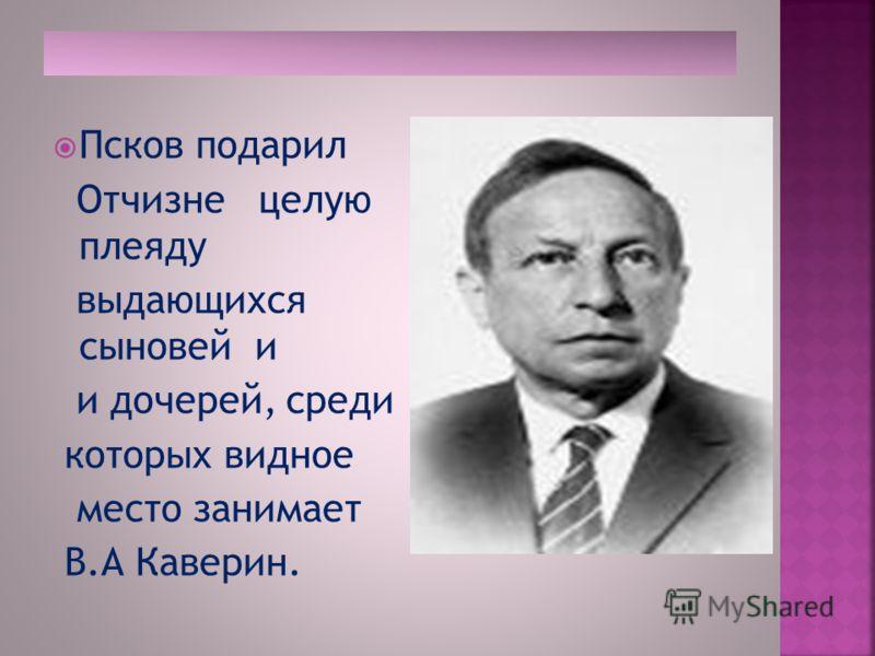 Псков подарил Отчизне целую плеяду выдающихся сыновей и и дочерей, среди которых видное место занимает В.А Каверин.