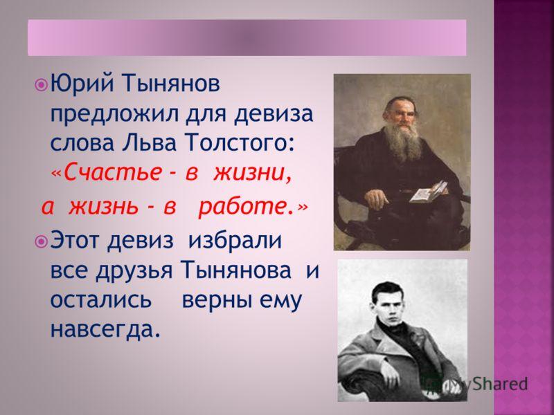 Юрий Тынянов предложил для девиза слова Льва Толстого: «Счастье - в жизни, а жизнь - в работе.» Этот девиз избрали все друзья Тынянова и остались верны ему навсегда.