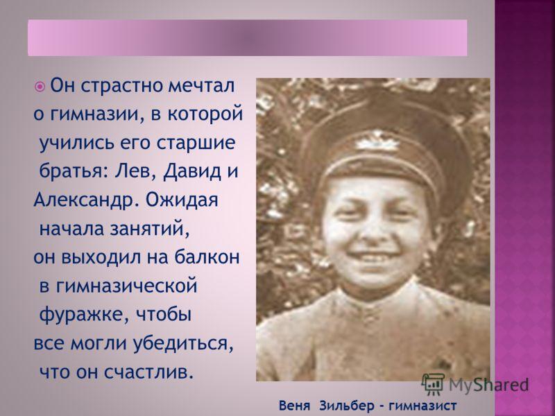 Он страстно мечтал о гимназии, в которой учились его старшие братья: Лев, Давид и Александр. Ожидая начала занятий, он выходил на балкон в гимназической фуражке, чтобы все могли убедиться, что он счастлив. Веня Зильбер - гимназист