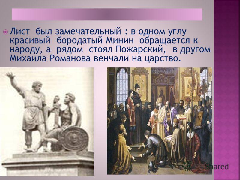 Лист был замечательный : в одном углу красивый бородатый Минин обращается к народу, а рядом стоял Пожарский, в другом Михаила Романова венчали на царство.