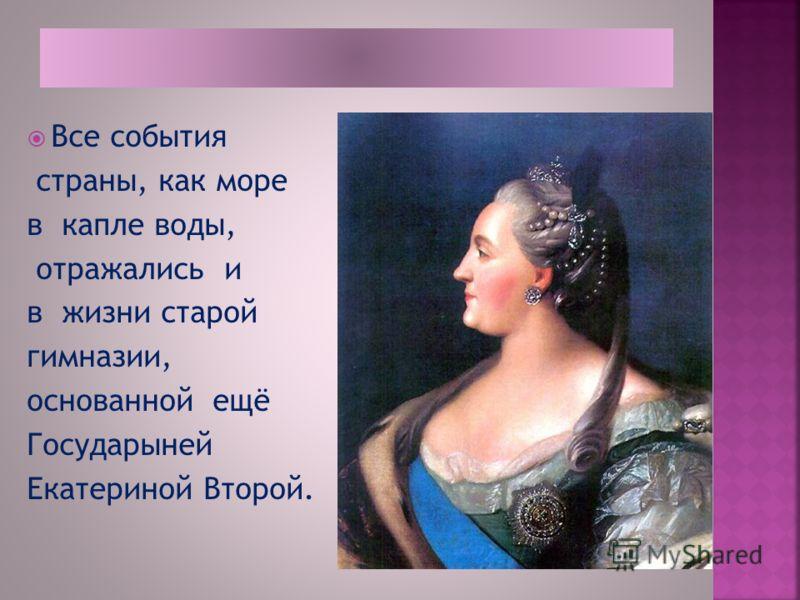 Все события страны, как море в капле воды, отражались и в жизни старой гимназии, основанной ещё Государыней Екатериной Второй.