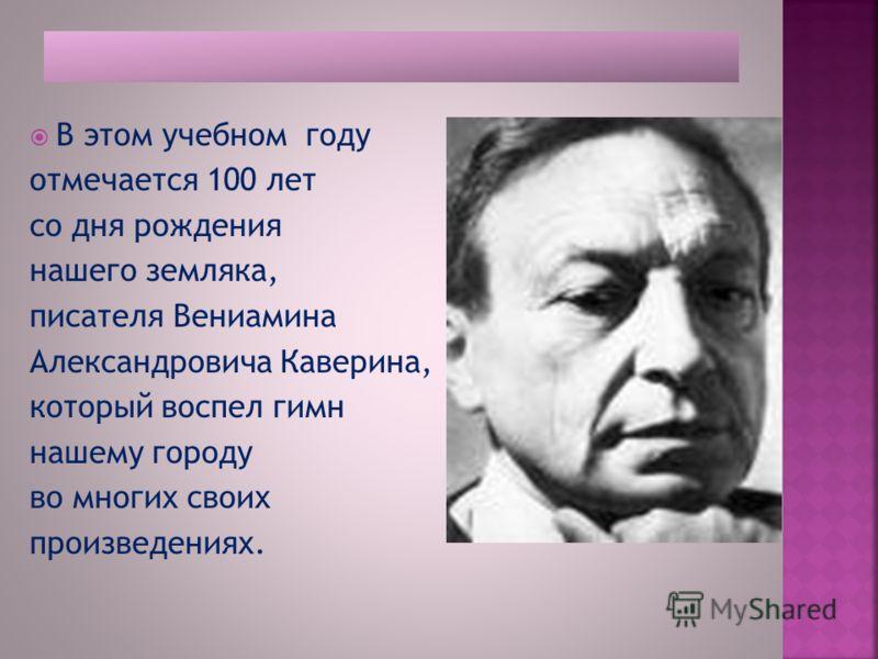 В этом учебном году отмечается 100 лет со дня рождения нашего земляка, писателя Вениамина Александровича Каверина, который воспел гимн нашему городу во многих своих произведениях.