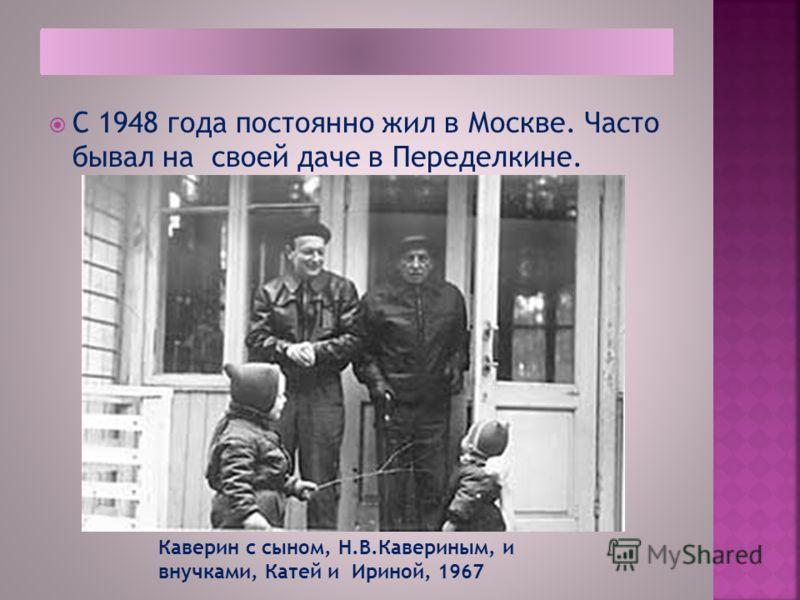 С 1948 года постоянно жил в Москве. Часто бывал на своей даче в Переделкине. Каверин с сыном, Н.В.Кавериным, и внучками, Катей и Ириной, 1967