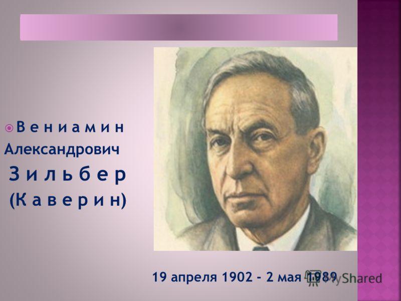В е н и а м и н Александрович З и л ь б е р (К а в е р и н) 19 апреля 1902 - 2 мая 1989