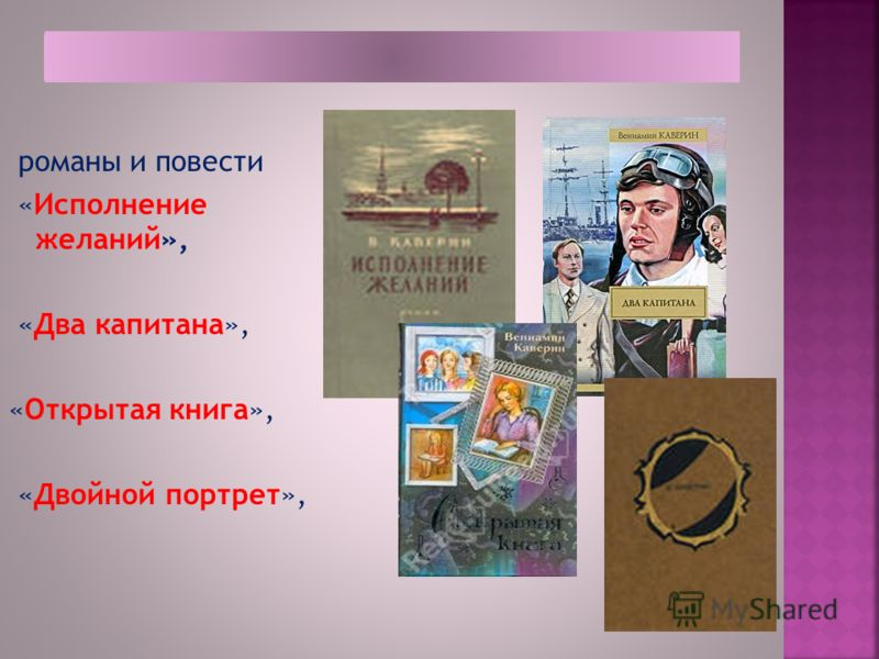 романы и повести «Исполнение желаний», «Два капитана», «Открытая книга», «Двойной портрет»,