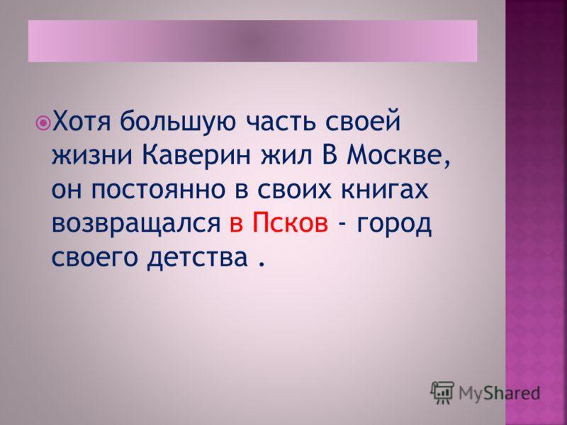 Хотя большую часть своей жизни Каверин жил В Москве, он постоянно в своих книгах возвращался в Псков - город своего детства.