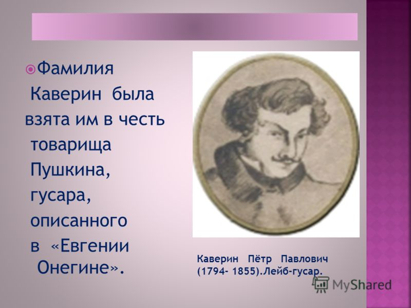 Фамилия Каверин была взята им в честь товарища Пушкина, гусара, описанного в «Евгении Онегине». Каверин Пётр Павлович (1794- 1855).Лейб-гусар.