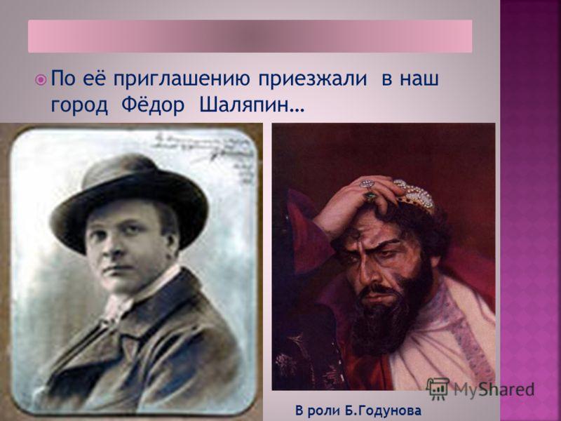 По её приглашению приезжали в наш город Фёдор Шаляпин… В роли Б.Годунова
