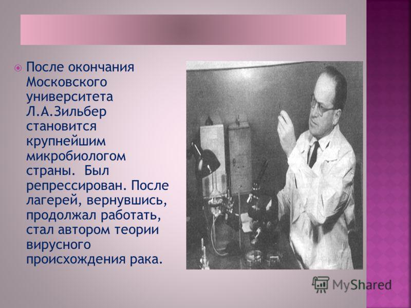 После окончания Московского университета Л.А.Зильбер становится крупнейшим микробиологом страны. Был репрессирован. После лагерей, вернувшись, продолжал работать, стал автором теории вирусного происхождения рака.