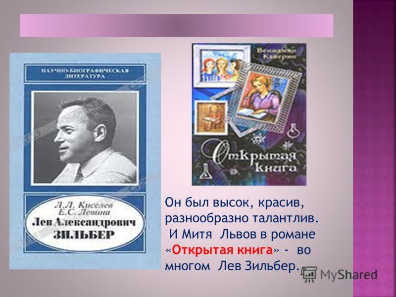 Он был высок, красив, разнообразно талантлив. И Митя Львов в романе «Открытая книга» - во многом Лев Зильбер.
