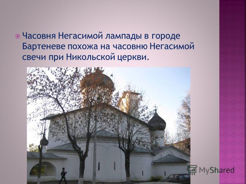 Часовня Негасимой лампады в городе Бартеневе похожа на часовню Негасимой свечи при Никольской церкви.