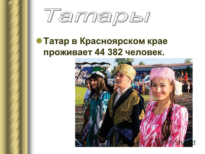 Татар в Красноярском крае проживает 44 382 человек.