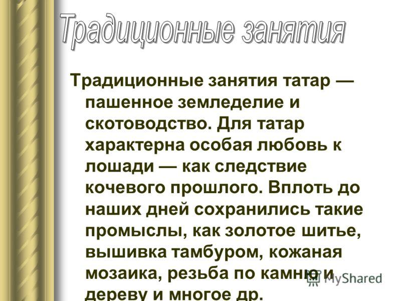 Традиционные занятия татар пашенное земледелие и скотоводство. Для татар характерна особая любовь к лошади как следствие кочевого прошлого. Вплоть до наших дней сохранились такие промыслы, как золотое шитье, вышивка тамбуром, кожаная мозаика, резьба