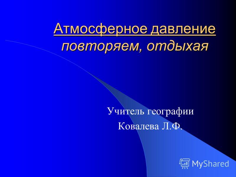 Атмосферное давление повторяем, отдыхая Учитель географии Ковалева Л.Ф.