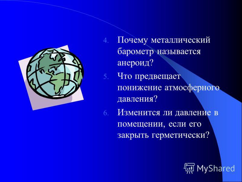 4. Почему металлический барометр называется анероид? 5. Что предвещает понижение атмосферного давления? 6. Изменится ли давление в помещении, если его закрыть герметически?