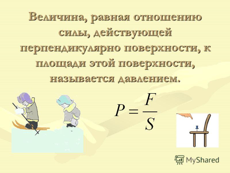 Величина, равная отношению силы, действующей перпендикулярно поверхности, к площади этой поверхности, называется давлением. Величина, равная отношению силы, действующей перпендикулярно поверхности, к площади этой поверхности, называется давлением.