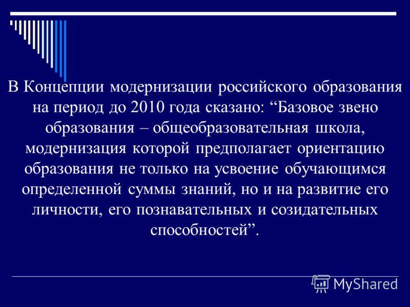 В Концепции модернизации российского образования на период до 2010 года сказано: Базовое звено образования – общеобразовательная школа, модернизация которой предполагает ориентацию образования не только на усвоение обучающимся определенной суммы знан