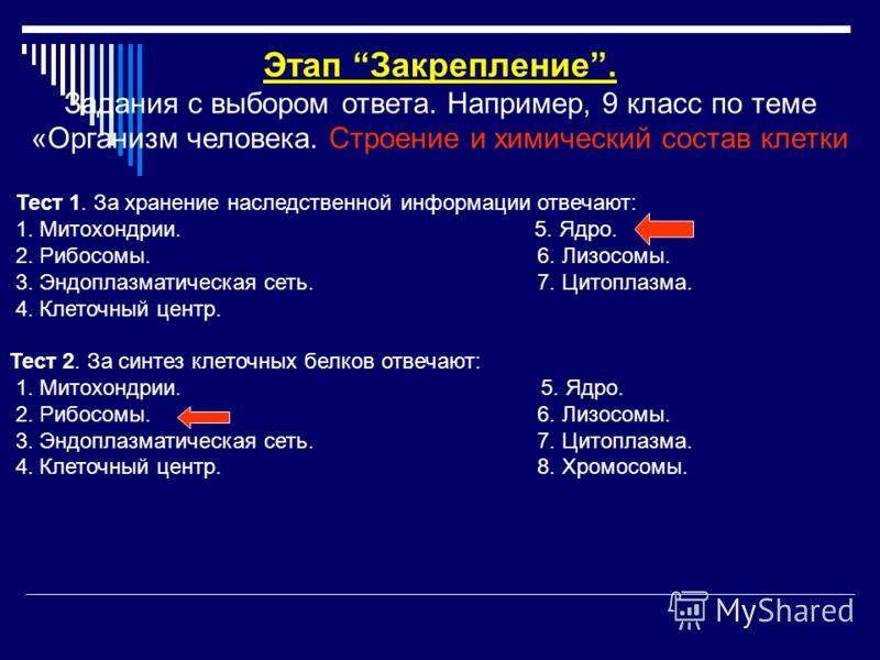 Этап Закрепление. Задания с выбором ответа. Например, 9 класс по теме «Организм человека. Строение и химический состав клетки Тест 1. За хранение наследственной информации отвечают: 1. Митохондрии. 5. Ядро. 2. Рибосомы.6. Лизосомы. 3. Эндоплазматичес