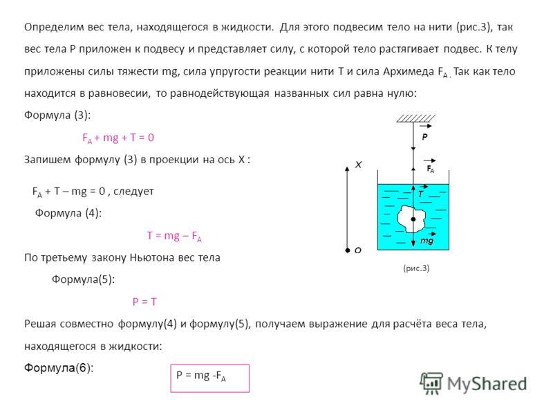 P = mg -F A Определим вес тела, находящегося в жидкости. Для этого подвесим тело на нити (рис.3), так вес тела P приложен к подвесу и представляет силу, с которой тело растягивает подвес. К телу приложены силы тяжести mg, сила упругости реакции нити