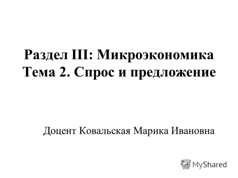 Раздел III: Микроэкономика Тема 2. Спрос и предложение Доцент Ковальская Марика Ивановна