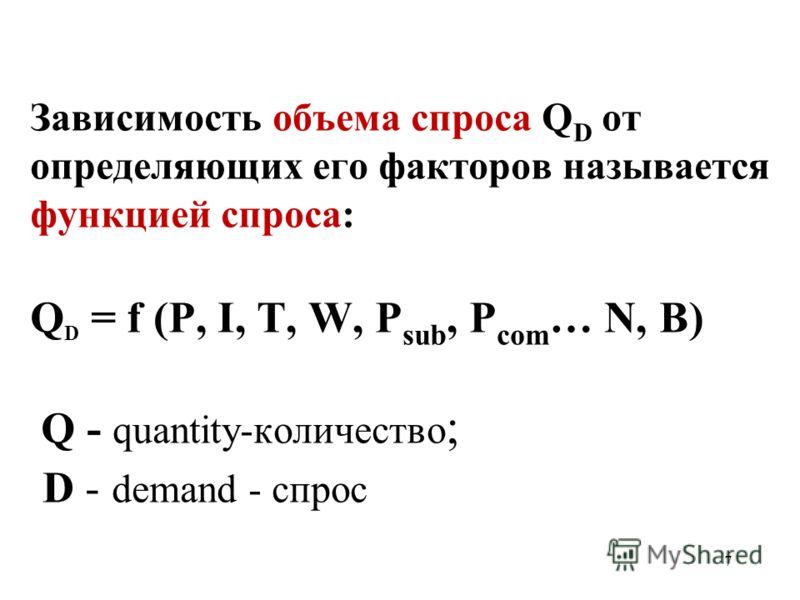 7 Зависимость объема спроса Q D от определяющих его факторов называется функцией спроса: Q D = f (P, I, T, W, P sub, P com … N, B) Q - quantity-количество ; D - demand - спрос
