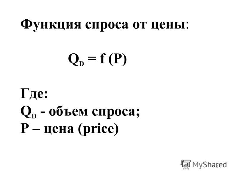 8 Функция спроса от цены: Q D = f (P) Где: Q D - объем спроса; Р – цена (price)