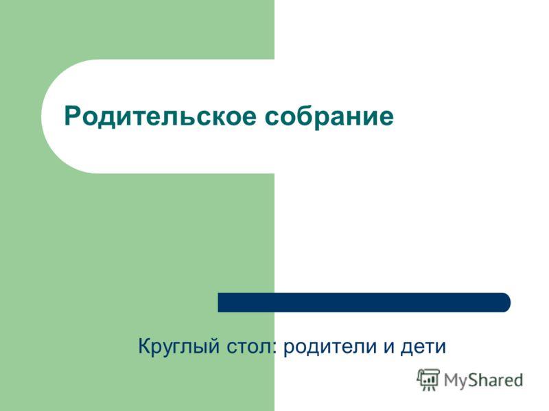 Родительское собрание Круглый стол: родители и дети