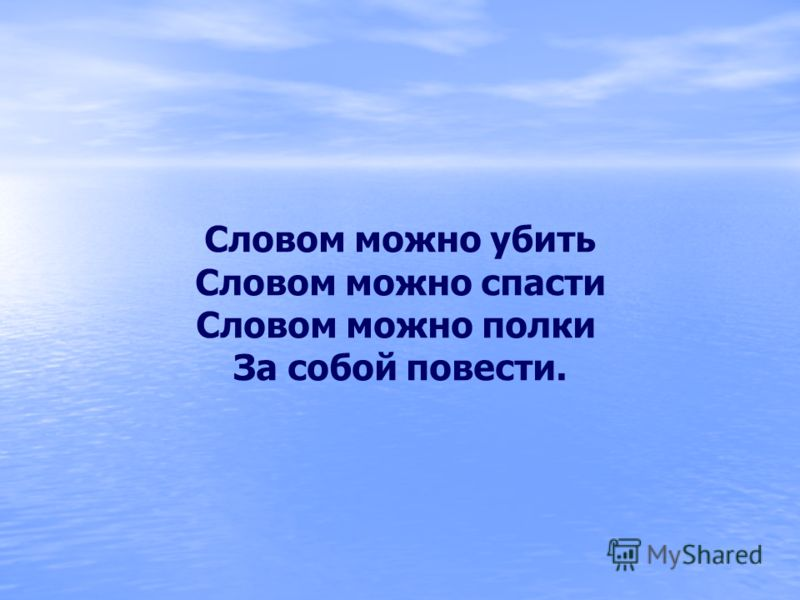 Словом можно убить Словом можно спасти Словом можно полки За собой повести.
