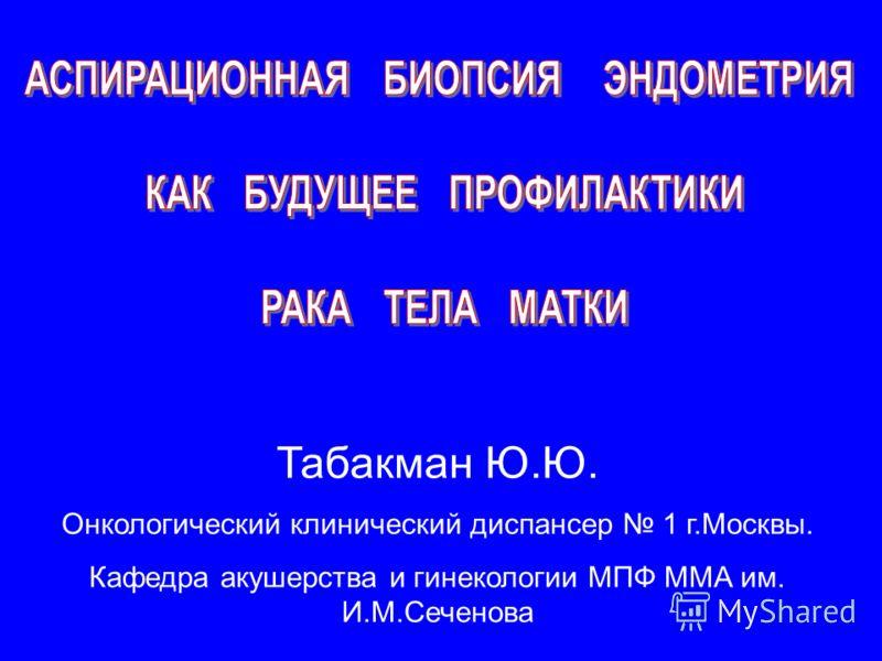 Табакман Ю.Ю. Онкологический клинический диспансер 1 г.Москвы. Кафедра акушерства и гинекологии МПФ ММА им. И.М.Сеченова