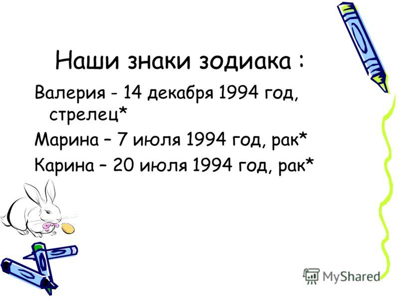Наши знаки зодиака : Валерия - 14 декабря 1994 год, стрелец* Марина – 7 июля 1994 год, рак* Карина – 20 июля 1994 год, рак*